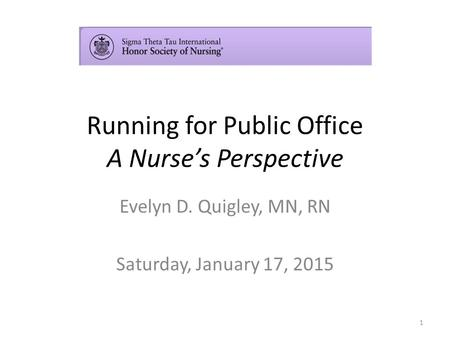 Running for Public Office A Nurse's Perspective Evelyn D. Quigley, MN, RN Saturday, January 17, 2015 1.
