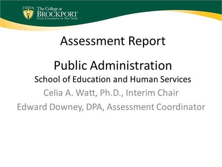 Assessment Report Public Administration School of Education and Human Services Celia A. Watt, Ph.D., Interim Chair Edward Downey, DPA, Assessment Coordinator.