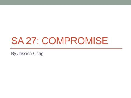 SA 27: COMPROMISE By Jessica Craig. Analyze the Missouri Compromise. Missouri and Maine Slave states vs. free states Political power Slavery laws.