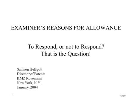 1 EXAMINER'S REASONS FOR ALLOWANCE Samson Helfgott Director of Patents KMZ Rosenman New York, N.Y. January, 2004 41292667 To Respond, or not to Respond?