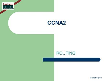 M.Menelaou CCNA2 ROUTING. M.Menelaou ROUTING Routing is the process that a router uses to forward packets toward the destination network. A router makes.
