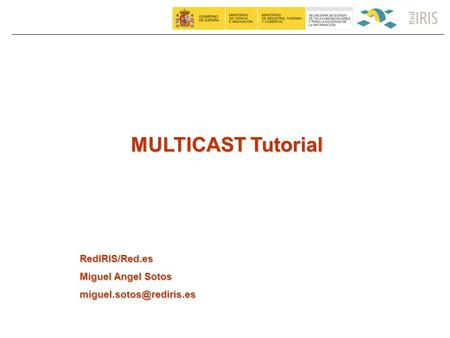 MULTICAST Tutorial RedIRIS/Red.es Miguel Angel Sotos