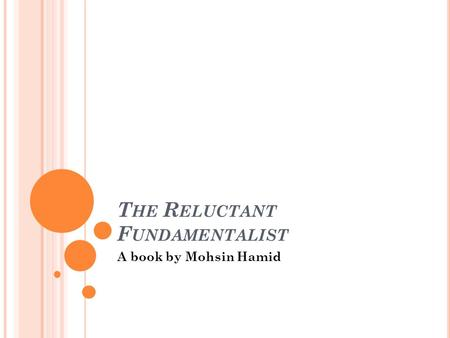 T HE R ELUCTANT F UNDAMENTALIST A book by Mohsin Hamid.