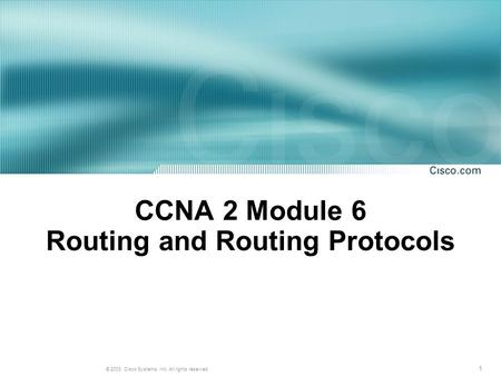 1 © 2003, Cisco Systems, Inc. All rights reserved. CCNA 2 Module 6 Routing and Routing Protocols.