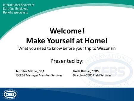 Welcome! Make Yourself at Home! What you need to know before your trip to Wisconsin Presented by: Jennifer Mathe, GBA ISCEBS Manager Member Services Linda.