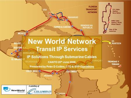 New World Network Transit IP Services IP Solutions Through Submarine Cables CANTO 20 th June 2006 Presented by Peter D Collins, CTO & EVP Operations.