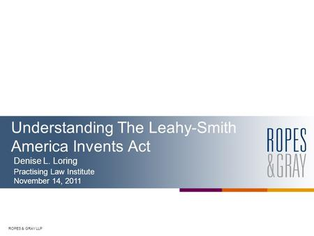 ROPES & GRAY LLP Understanding The Leahy-Smith America Invents Act Denise L. Loring Practising Law Institute November 14, 2011.