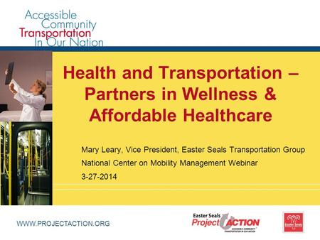 WWW.PROJECTACTION.ORG Health and Transportation – Partners in Wellness & Affordable Healthcare Mary Leary, Vice President, Easter Seals Transportation.