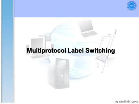 "1 Multiprotocol Label Switching. 2 "" "" It was designed to provide a unified data-carrying service for both circuit-based clients and packet-switching."