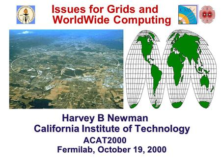 Issues for Grids and WorldWide Computing Harvey B Newman California Institute of Technology ACAT2000 Fermilab, October 19, 2000.