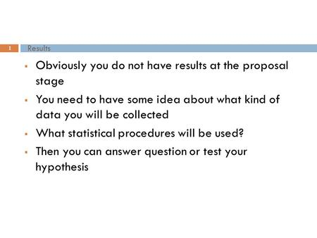 Results 1  Obviously you do not have results at the proposal stage  You need to have some idea about what kind of data you will be collected  What statistical.