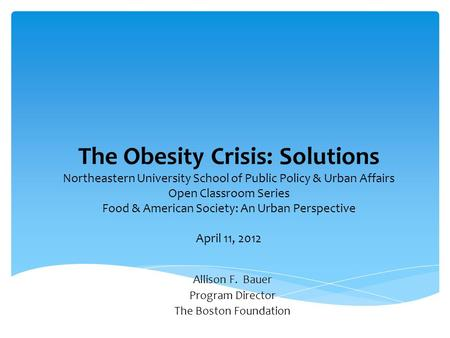 The Obesity Crisis: Solutions Northeastern University School of Public Policy & Urban Affairs Open Classroom Series Food & American Society: An Urban Perspective.