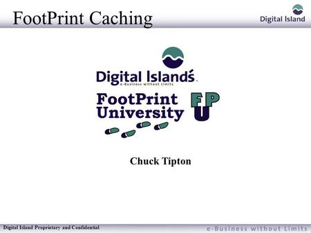 Digital Island Proprietary and Confidential FootPrint Caching Chuck Tipton.