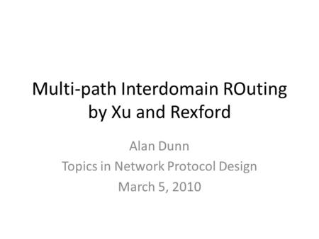 Multi-path Interdomain ROuting by Xu and Rexford Alan Dunn Topics in Network Protocol Design March 5, 2010.