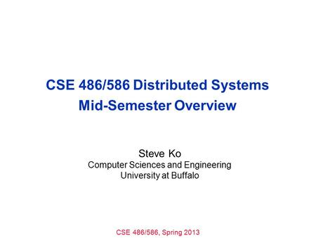 CSE 486/586, Spring 2013 CSE 486/586 Distributed Systems Mid-Semester Overview Steve Ko Computer Sciences and Engineering University at Buffalo.