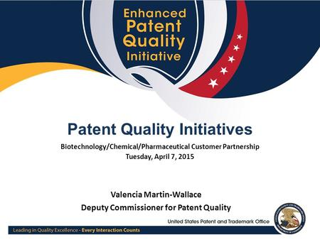 1 Patent Quality Initiatives Biotechnology/Chemical/Pharmaceutical Customer Partnership Tuesday, April 7, 2015 Valencia Martin-Wallace Deputy Commissioner.