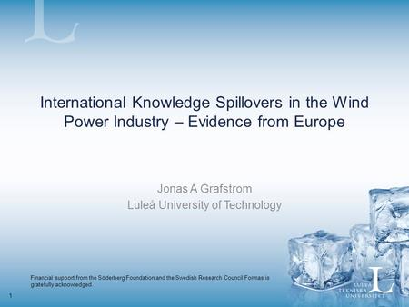 1 International Knowledge Spillovers in the Wind Power Industry – Evidence from Europe Jonas A Grafstrom Luleå University of Technology Financial support.