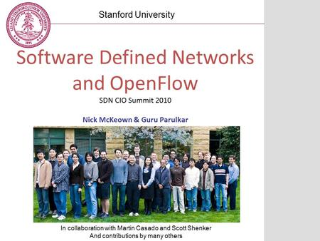 Software Defined Networks and OpenFlow SDN CIO Summit 2010 Nick McKeown & Guru Parulkar Stanford University In collaboration with Martin Casado and Scott.