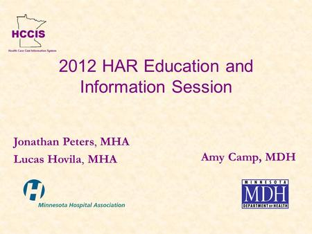 2012 HAR Education and Information Session Amy Camp, MDH Jonathan Peters, MHA Lucas Hovila, MHA.