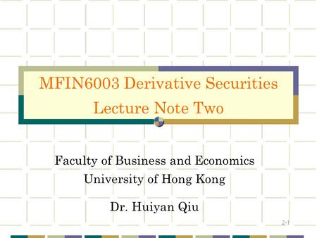 2-1 Faculty of Business and Economics University of Hong Kong Dr. Huiyan Qiu MFIN6003 Derivative Securities Lecture Note Two.