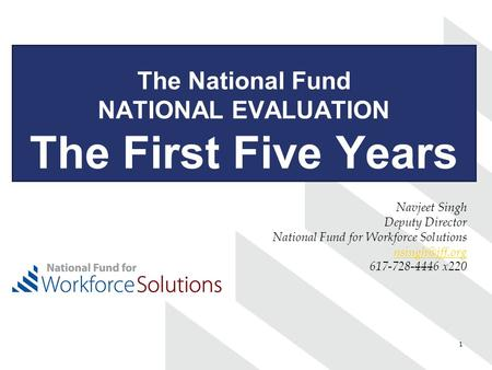 1 The National Fund NATIONAL EVALUATION The First Five Years Navjeet Singh Deputy Director National Fund for Workforce Solutions 617-728-4446.