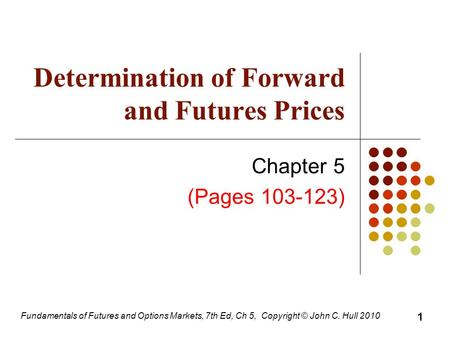 Fundamentals of Futures and Options Markets, 7th Ed, Ch 5, Copyright © John C. Hull 2010 Determination of Forward and Futures Prices Chapter 5 (Pages 103-123)