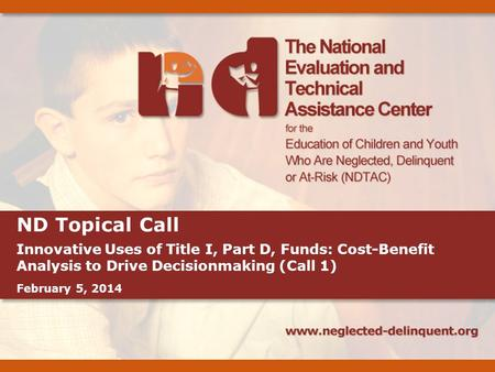 ND Topical Call Innovative Uses of Title I, Part D, Funds: Cost-Benefit Analysis to Drive Decisionmaking (Call 1) February 5, 2014.