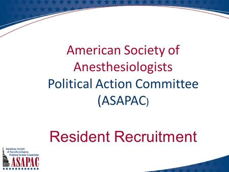 American Society of Anesthesiologists Political Action Committee (ASAPAC ) Resident Recruitment.
