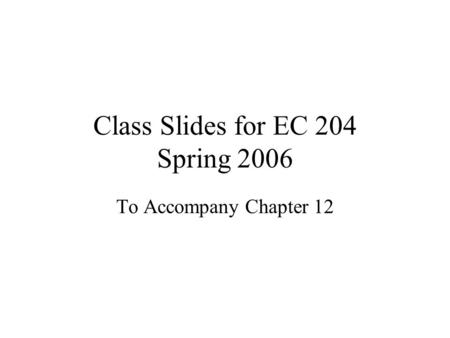 Class Slides for EC 204 Spring 2006 To Accompany Chapter 12.
