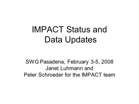 IMPACT Status and Data Updates SWG Pasadena, February 3-5, 2008 Janet Luhmann and Peter Schroeder for the IMPACT team.