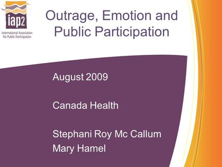 Outrage, Emotion and Public Participation August 2009 Canada Health Stephani Roy Mc Callum Mary Hamel.