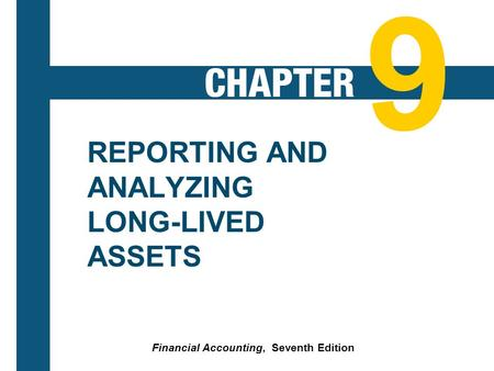 9-1 REPORTING AND ANALYZING LONG-LIVED ASSETS Financial Accounting, Seventh Edition 9.