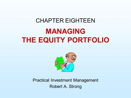MANAGING THE EQUITY PORTFOLIO CHAPTER EIGHTEEN Practical Investment Management Robert A. Strong.