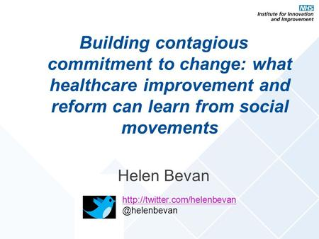 Building contagious commitment to change: what healthcare improvement and reform can learn from social movements Helen Bevan