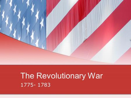 The Revolutionary War 1775- 1783. American Advantages/British Advantages AMERICA Had a cause to fight for Superior military leaders Fighting a defensive.