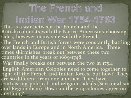 This is a war between the French and the British/colonists with the Native Americans choosing sides, however many side with the French. The French and.