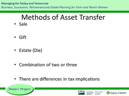 Managing for Today and Tomorrow Business, Succession, Retirement and Estate Planning for Farm and Ranch Women Methods of Asset Transfer Sale Gift Estate.