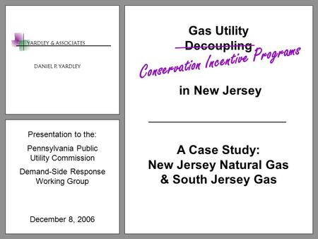Presentation to the: Pennsylvania Public Utility Commission Demand-Side Response Working Group December 8, 2006 Gas Utility Decoupling in New Jersey A.