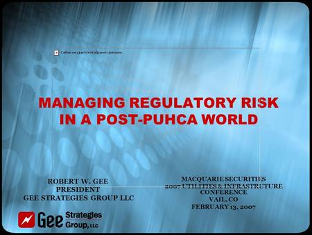 MANAGING REGULATORY RISK IN A POST-PUHCA WORLD MACQUARIE SECURITIES 2007 UTILITIES & INFRASTRUTURE CONFERENCE VAIL, CO FEBRUARY 13, 2007 ROBERT W. GEE.