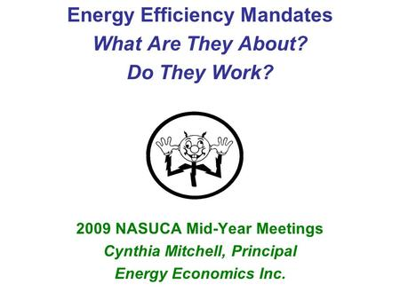 Energy Efficiency Mandates What Are They About? Do They Work? 2009 NASUCA Mid-Year Meetings Cynthia Mitchell, Principal Energy Economics Inc.