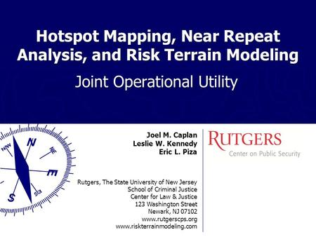 Hotspot Mapping, Near Repeat Analysis, and Risk Terrain Modeling Joint Operational Utility Joel M. Caplan Leslie W. Kennedy Eric L. Piza Rutgers, The State.