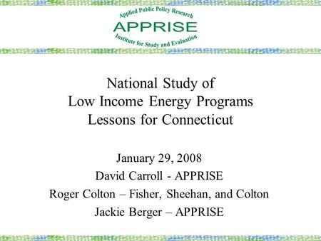National Study of Low Income Energy Programs Lessons for Connecticut January 29, 2008 David Carroll - APPRISE Roger Colton – Fisher, Sheehan, and Colton.