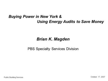 Brian K. Magden PBS Specialty Services Division Buying Power in New York & October. 17, 2007 Public Building Services Using Energy Audits to Save Money.