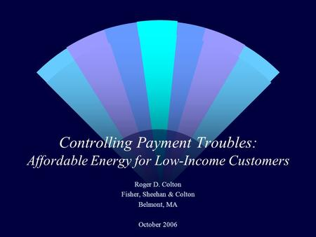 Controlling Payment Troubles: Affordable Energy for Low-Income Customers Roger D. Colton Fisher, Sheehan & Colton Belmont, MA October 2006.