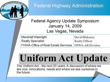 Federal Highway Administration The Uniform Act - the next 20 years. A discussion of where we are now, innovations, needs and where we see ourselves in.