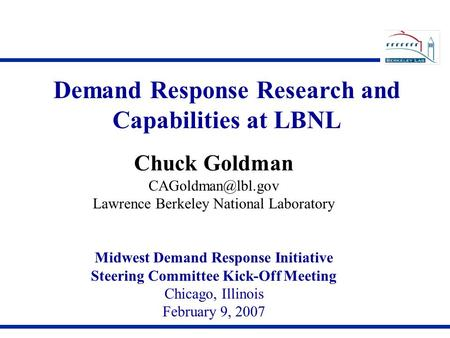 Demand Response Research and Capabilities at LBNL Chuck Goldman Lawrence Berkeley National Laboratory Midwest Demand Response Initiative.