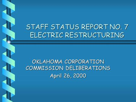 STAFF STATUS REPORT NO. 7 ELECTRIC RESTRUCTURING OKLAHOMA CORPORATION COMMISSION DELIBERATIONS April 26, 2000.