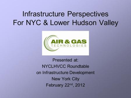 Infrastructure Perspectives For NYC & Lower Hudson Valley Presented at: NYCLHVCC Roundtable on Infrastructure Development New York City February 22 nd,