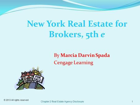© 2013 All rights reserved. Chapter 2 Real Estate Agency Disclosure1 New York Real Estate for Brokers, 5th e By Marcia Darvin Spada Cengage Learning.
