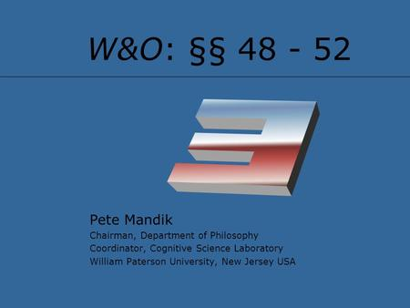 W&O: §§ 48 - 52 Pete Mandik Chairman, Department of Philosophy Coordinator, Cognitive Science Laboratory William Paterson University, New Jersey USA.